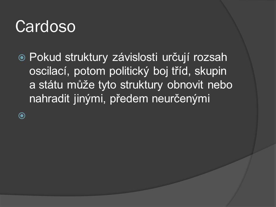 Cardoso  Pokud struktury závislosti určují rozsah oscilací, potom politický boj tříd, skupin a státu může tyto struktury obnovit nebo nahradit jinými, předem neurčenými 