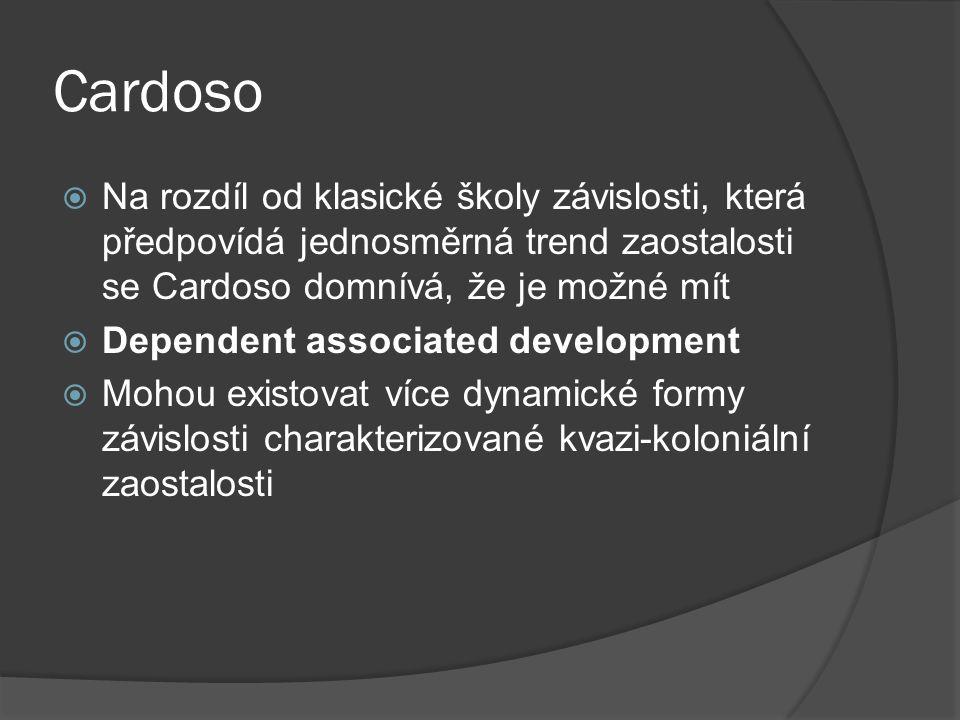 Cardoso  Na rozdíl od klasické školy závislosti, která předpovídá jednosměrná trend zaostalosti se Cardoso domnívá, že je možné mít  Dependent associated development  Mohou existovat více dynamické formy závislosti charakterizované kvazi-koloniální zaostalosti