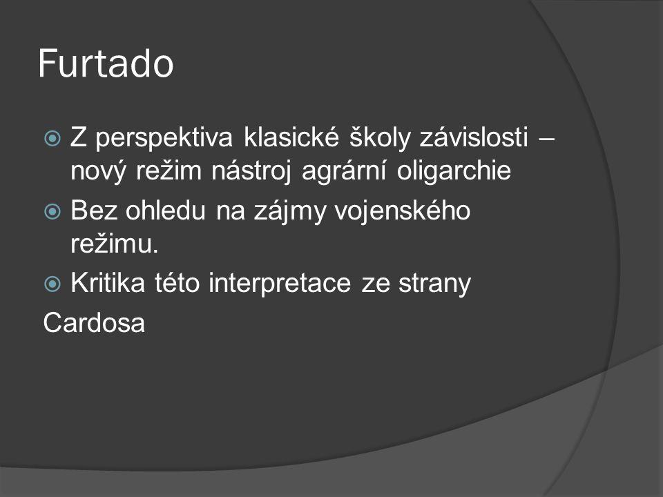 Furtado  Z perspektiva klasické školy závislosti – nový režim nástroj agrární oligarchie  Bez ohledu na zájmy vojenského režimu.