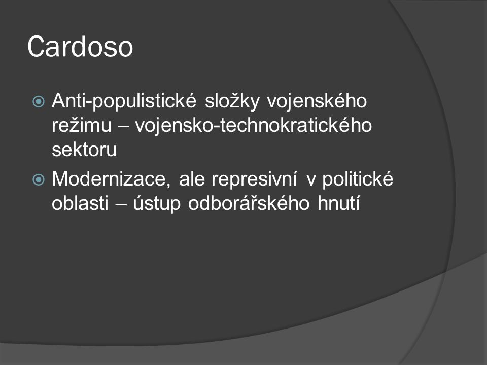 Cardoso  Anti-populistické složky vojenského režimu – vojensko-technokratického sektoru  Modernizace, ale represivní v politické oblasti – ústup odborářského hnutí