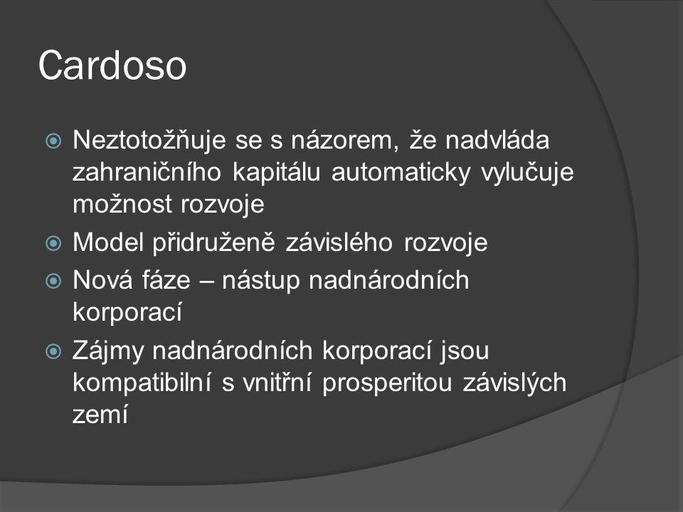 Cardoso  Neztotožňuje se s názorem, že nadvláda zahraničního kapitálu automaticky vylučuje možnost rozvoje  Model přidruženě závislého rozvoje  Nová fáze – nástup nadnárodních korporací  Zájmy nadnárodních korporací jsou kompatibilní s vnitřní prosperitou závislých zemí