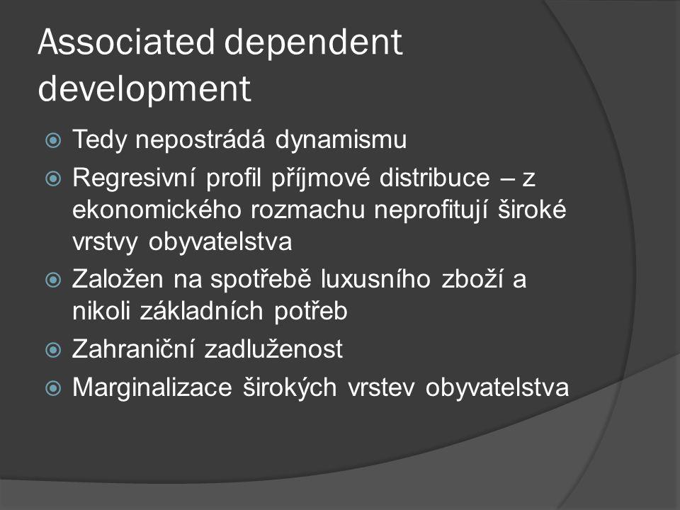 Associated dependent development  Tedy nepostrádá dynamismu  Regresivní profil příjmové distribuce – z ekonomického rozmachu neprofitují široké vrstvy obyvatelstva  Založen na spotřebě luxusního zboží a nikoli základních potřeb  Zahraniční zadluženost  Marginalizace širokých vrstev obyvatelstva