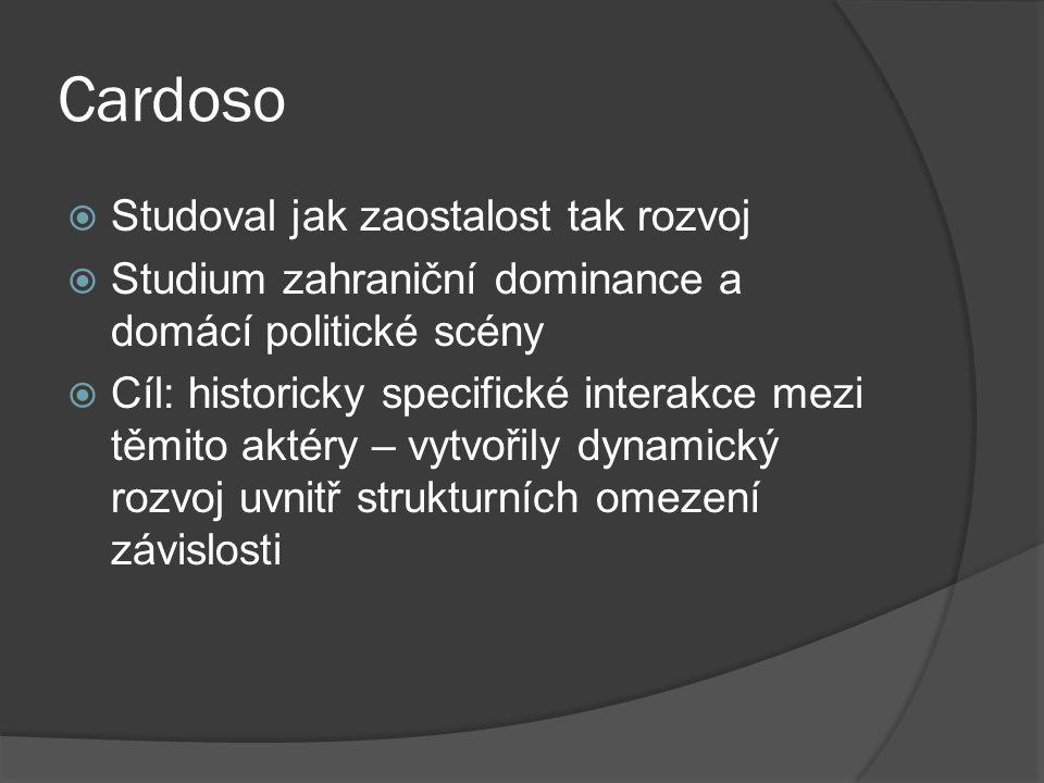 Cardoso  Studoval jak zaostalost tak rozvoj  Studium zahraniční dominance a domácí politické scény  Cíl: historicky specifické interakce mezi těmito aktéry – vytvořily dynamický rozvoj uvnitř strukturních omezení závislosti