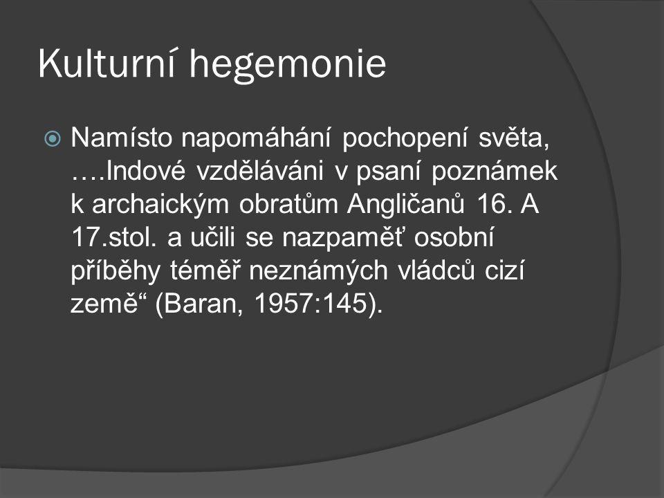 Kulturní hegemonie  Namísto napomáhání pochopení světa, ….Indové vzděláváni v psaní poznámek k archaickým obratům Angličanů 16.