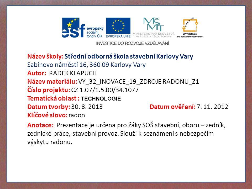 Název školy: Střední odborná škola stavební Karlovy Vary Sabinovo náměstí 16, 360 09 Karlovy Vary Autor: RADEK KLAPUCH Název materiálu: VY_32_INOVACE_19_ZDROJE RADONU_Z1 Číslo projektu: CZ 1.07/1.5.00/34.1077 Tematická oblast : TECHNOLOGIE Datum tvorby: 30.
