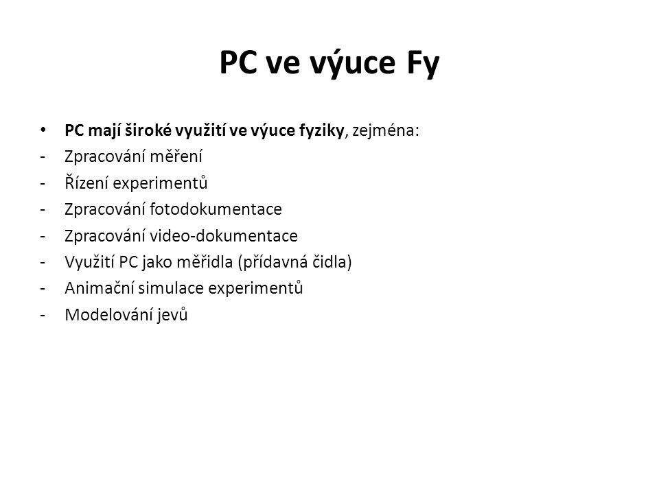 PC ve výuce Fy PC mají široké využití ve výuce fyziky, zejména: -Zpracování měření -Řízení experimentů -Zpracování fotodokumentace -Zpracování video-dokumentace -Využití PC jako měřidla (přídavná čidla) -Animační simulace experimentů -Modelování jevů