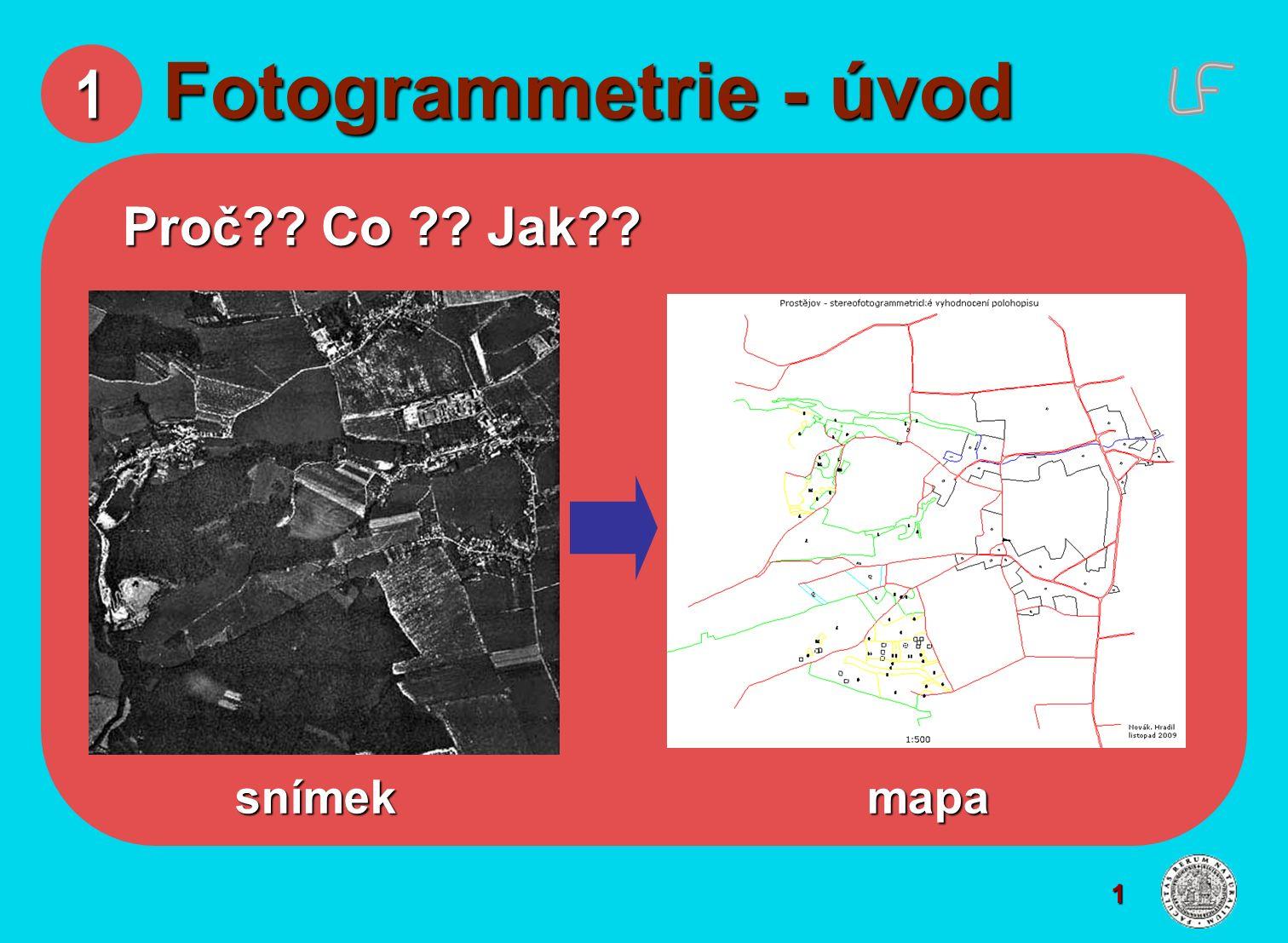 1 1 Fotogrammetrie - úvod Proč?? Co ?? Jak?? snímek mapa snímek mapa