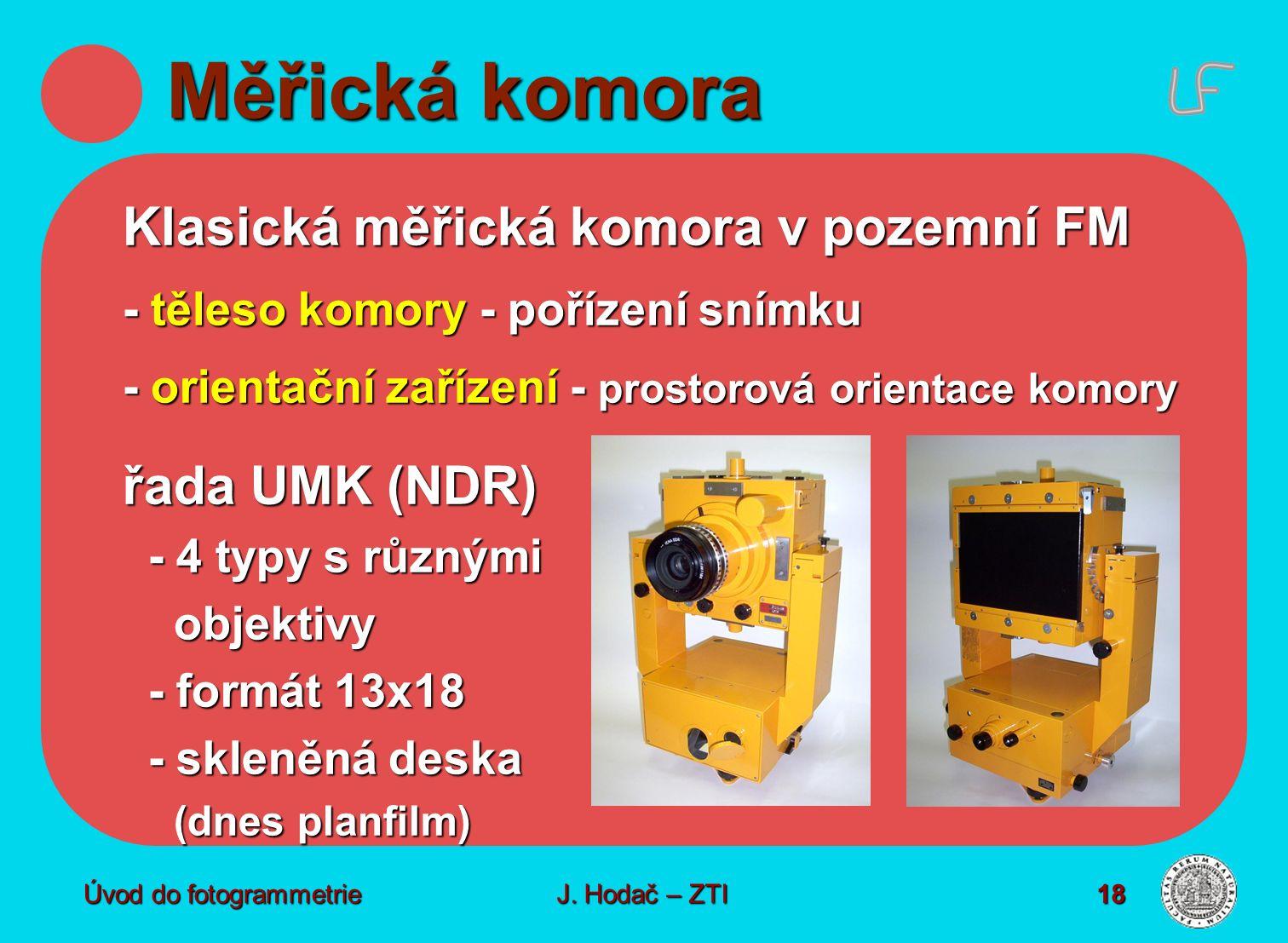 Úvod do fotogrammetrie18 Měřická komora Klasická měřická komora v pozemní FM - těleso komory - pořízení snímku - orientační zařízení - prostorová orientace komory řada UMK (NDR) - 4 typy s různými objektivy objektivy - formát 13x18 - skleněná deska (dnes planfilm) J.