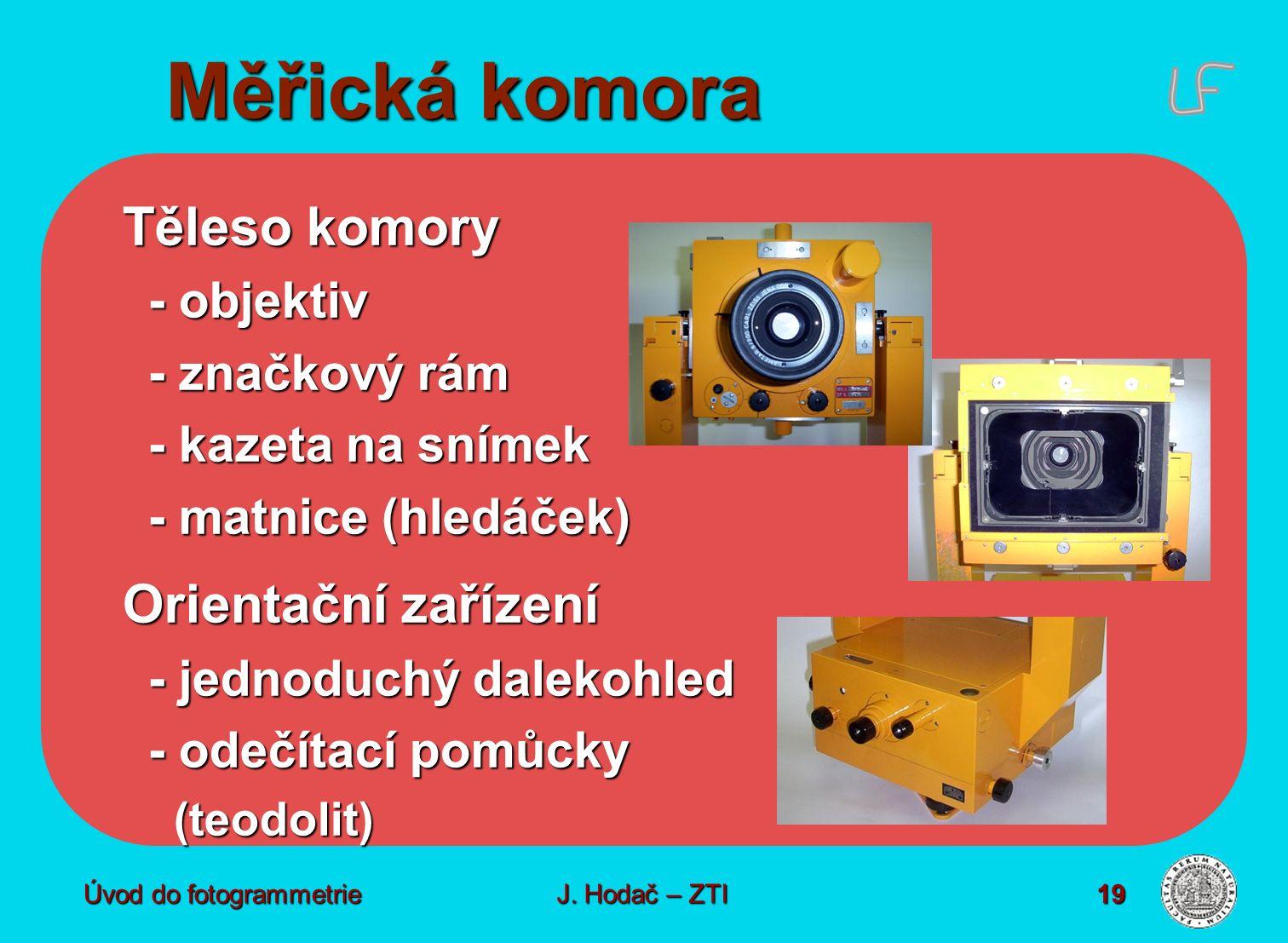 Úvod do fotogrammetrie19 Měřická komora Těleso komory - objektiv - značkový rám - kazeta na snímek - matnice (hledáček) Orientační zařízení - jednoduchý dalekohled - odečítací pomůcky (teodolit) (teodolit) J.