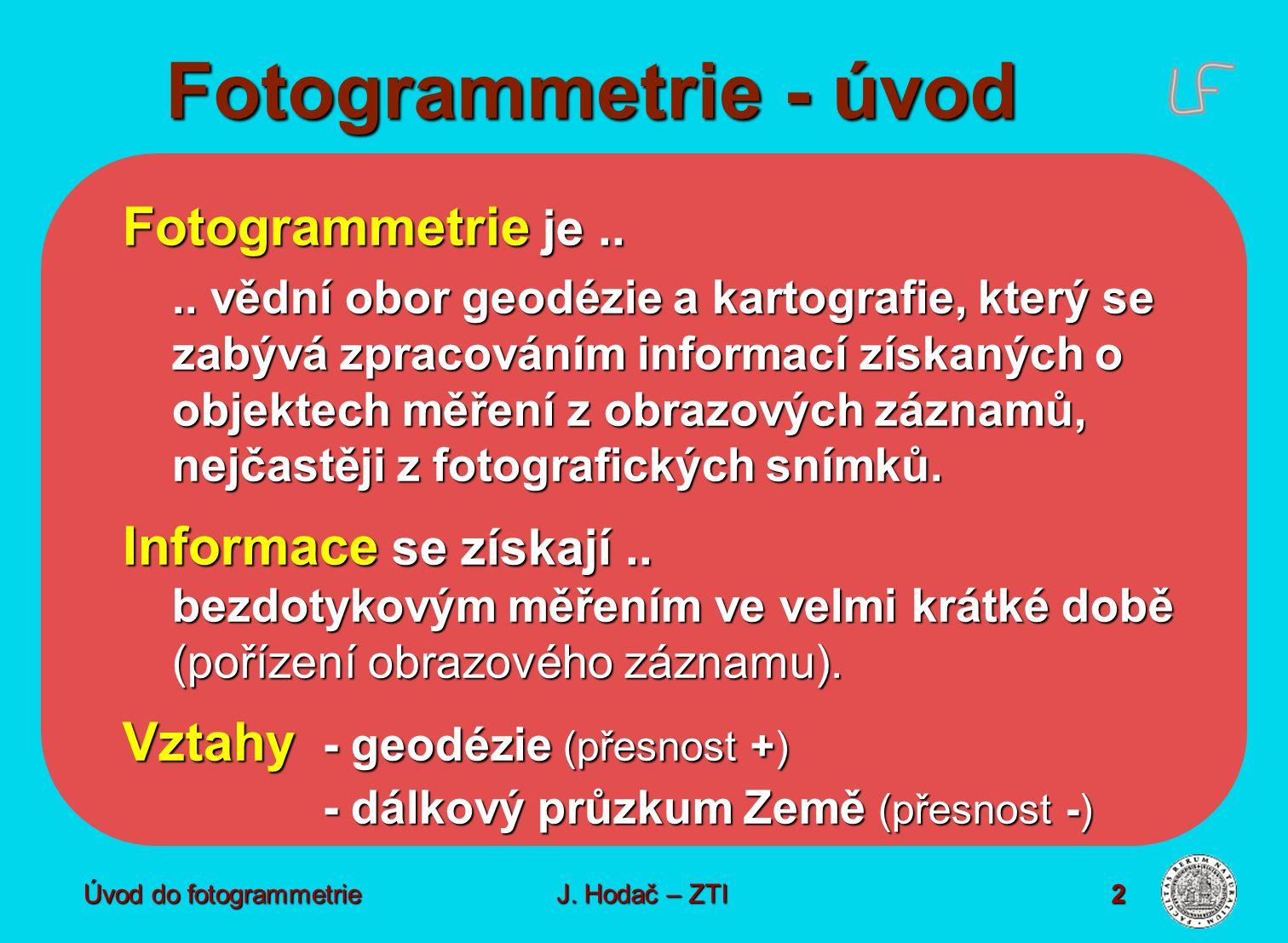 Úvod do fotogrammetrie J.Hodač – ZTI 2 Fotogrammetrie - úvod Fotogrammetrie je....