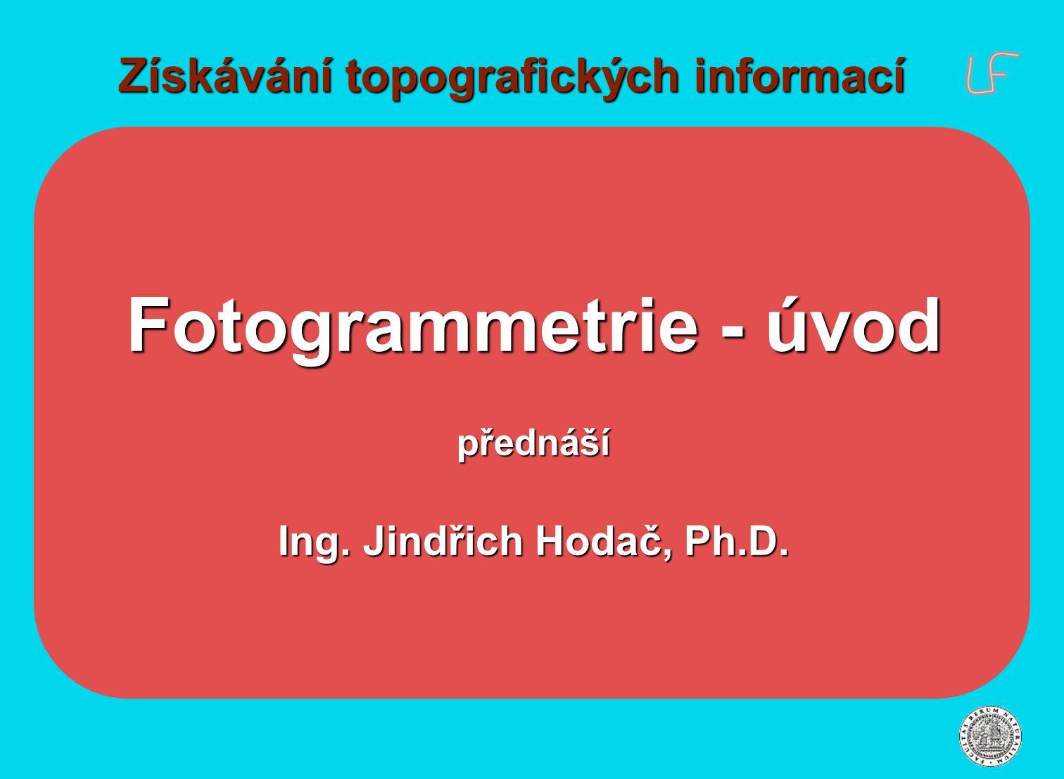 Získávání topografických informací Fotogrammetrie - úvod přednáší Ing. Jindřich Hodač, Ph.D.