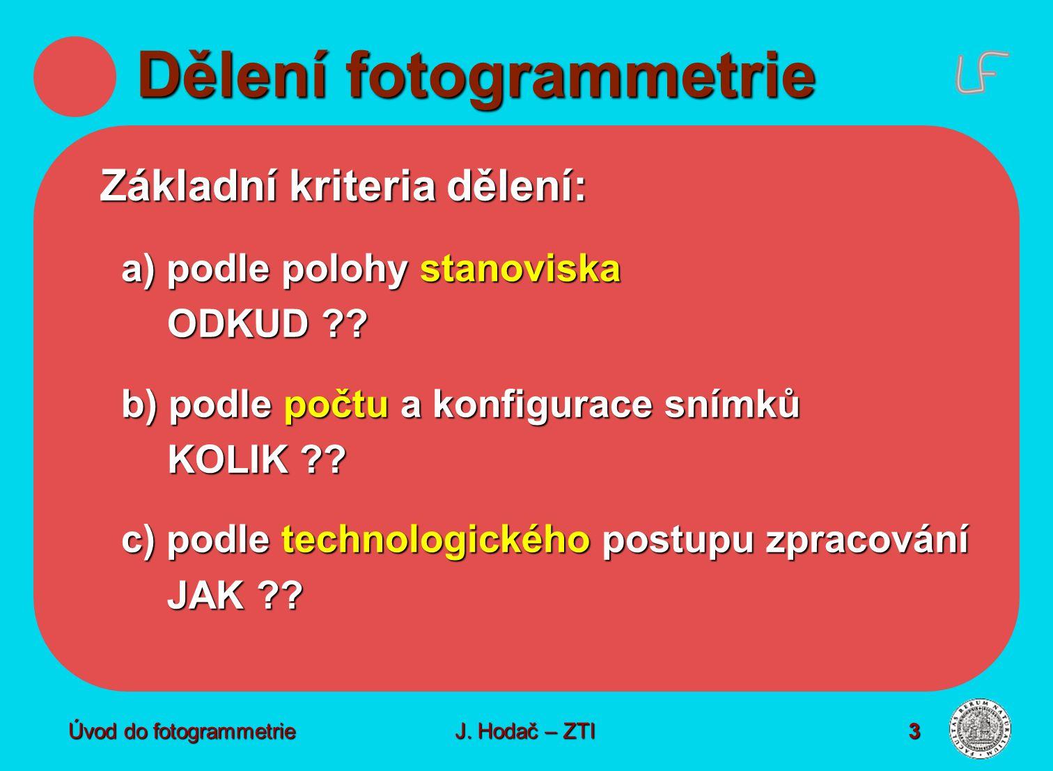 Úvod do fotogrammetrie3 Dělení fotogrammetrie Základní kriteria dělení: a) podle polohy stanoviska ODKUD ?.