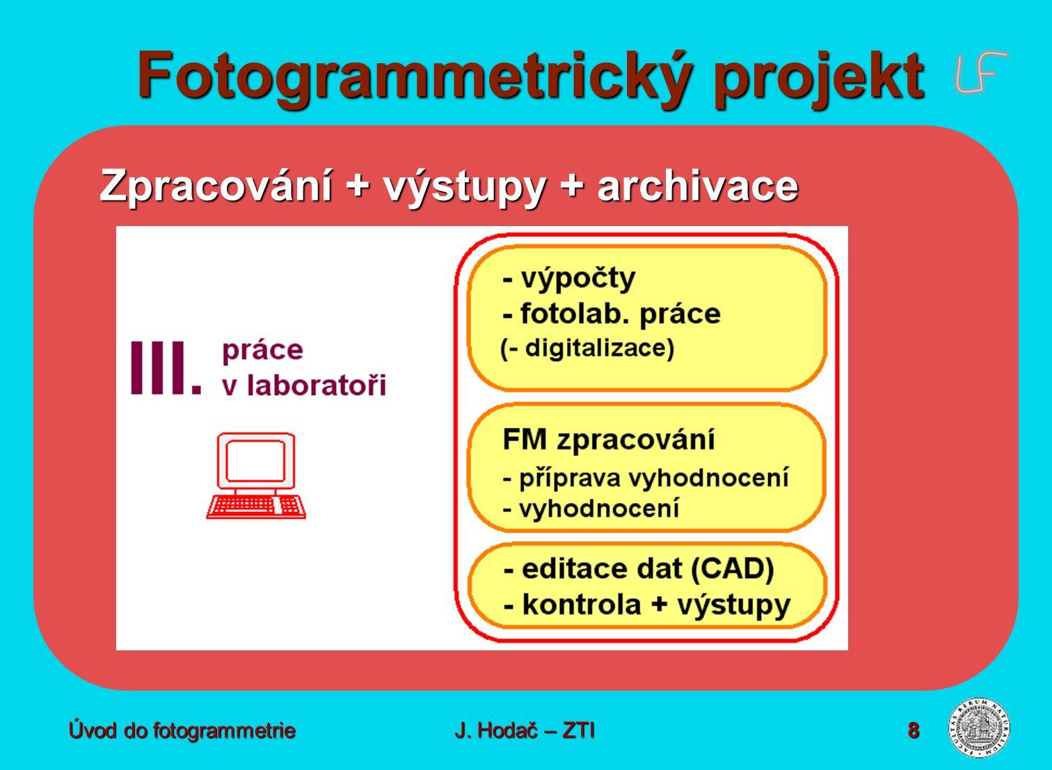 Úvod do fotogrammetrie8 Fotogrammetrický projekt Zpracování + výstupy + archivace J. Hodač – ZTI