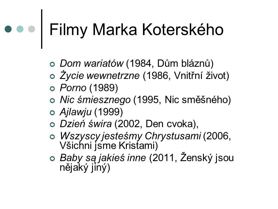 Filmy Marka Koterského Dom wariatów (1984, Dům bláznů) Życie wewnetrzne (1986, Vnitřní život) Porno (1989) Nic śmiesznego (1995, Nic směšného) Ajlawju (1999) Dzień świra (2002, Den cvoka), Wszyscy jesteśmy Chrystusami (2006, Všichni jsme Kristami) Baby są jakieś inne (2011, Ženský jsou nějaký jiný)