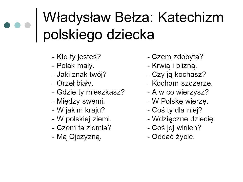 Władysław Bełza: Katechizm polskiego dziecka - Kto ty jesteś? - Polak mały. - Jaki znak twój? - Orzeł biały. - Gdzie ty mieszkasz? - Między swemi. - W