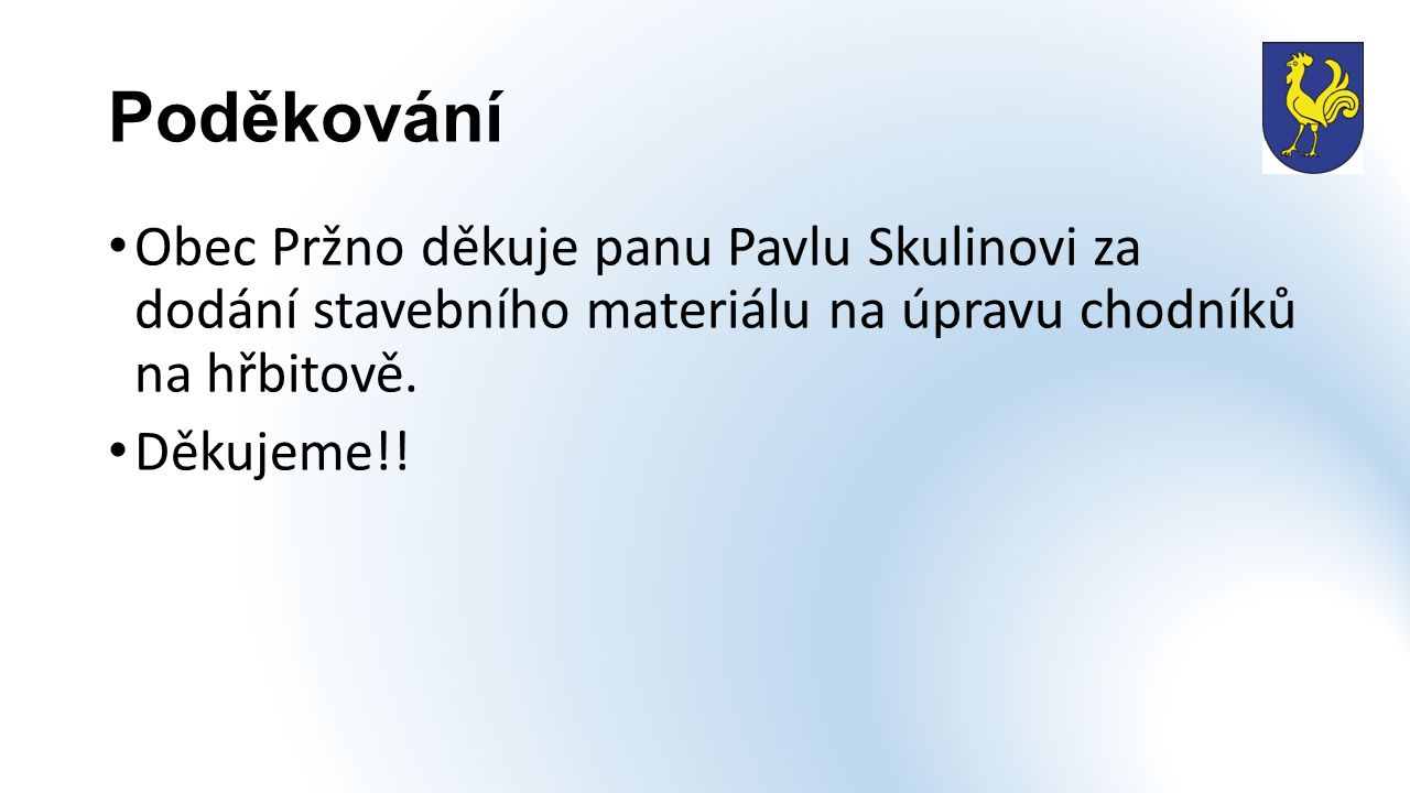 Poděkování Obec Pržno děkuje panu Pavlu Skulinovi za dodání stavebního materiálu na úpravu chodníků na hřbitově. Děkujeme!!