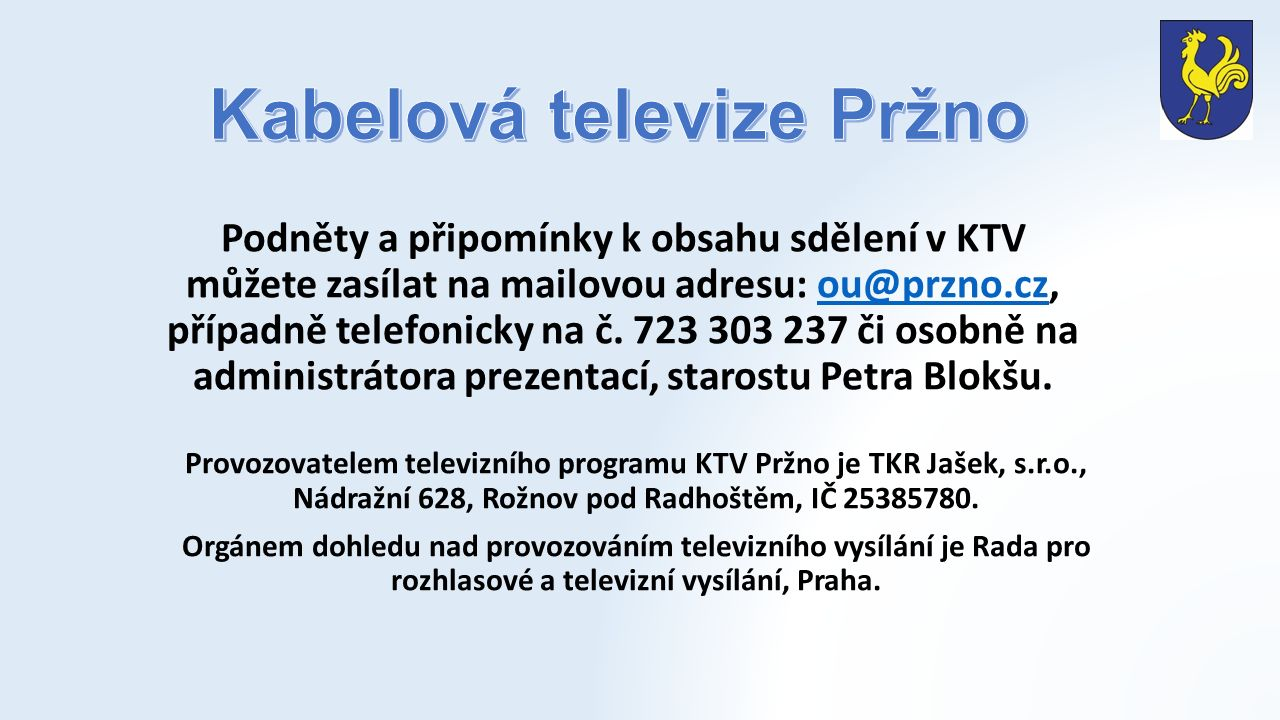 Podněty a připomínky k obsahu sdělení v KTV můžete zasílat na mailovou adresu: ou@przno.cz, případně telefonicky na č. 723 303 237 či osobně na admini