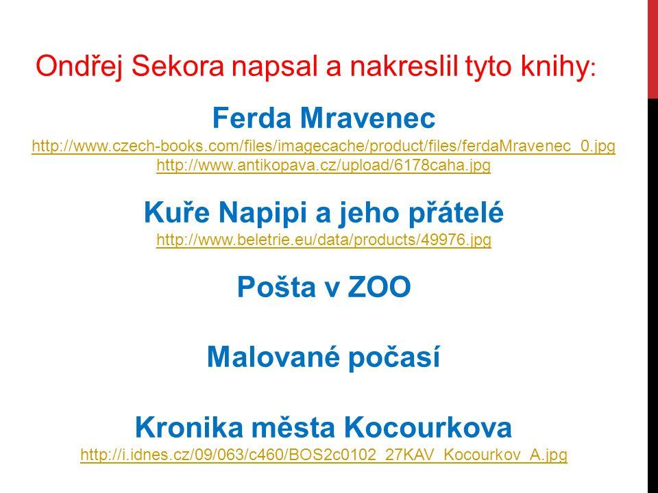Ondřej Sekora napsal a nakreslil tyto knihy : Ferda Mravenec http://www.czech-books.com/files/imagecache/product/files/ferdaMravenec_0.jpg http://www.antikopava.cz/upload/6178caha.jpg Kuře Napipi a jeho přátelé http://www.beletrie.eu/data/products/49976.jpg Pošta v ZOO Malované počasí Kronika města Kocourkova http://i.idnes.cz/09/063/c460/BOS2c0102_27KAV_Kocourkov_A.jpg