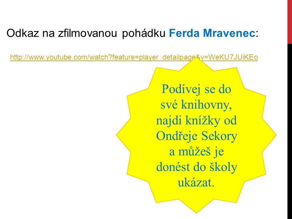 http://www.youtube.com/watch?feature=player_detailpage&v=WeKU7JUiKEo Odkaz na zfilmovanou pohádku Ferda Mravenec: Podívej se do své knihovny, najdi knížky od Ondřeje Sekory a můžeš je donést do školy ukázat.