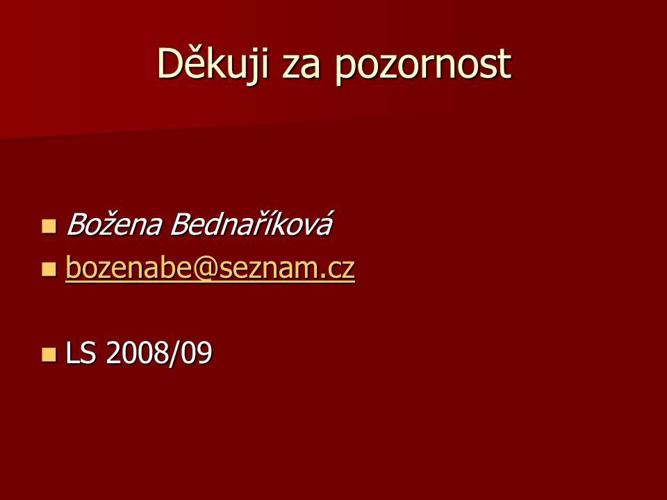 Děkuji za pozornost Božena Bednaříková Božena Bednaříková bozenabe@seznam.cz bozenabe@seznam.cz bozenabe@seznam.cz LS 2008/09 LS 2008/09