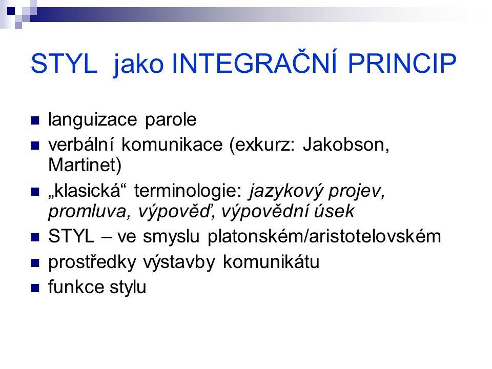 """STYL jako INTEGRAČNÍ PRINCIP languizace parole verbální komunikace (exkurz: Jakobson, Martinet) """"klasická terminologie: jazykový projev, promluva, výpověď, výpovědní úsek STYL – ve smyslu platonském/aristotelovském prostředky výstavby komunikátu funkce stylu"""