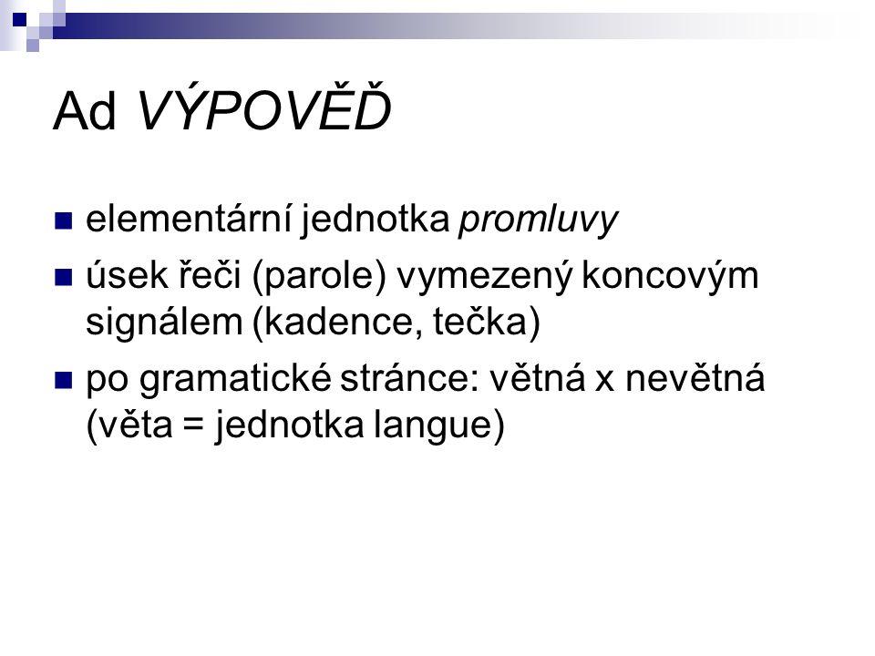 Ad VÝPOVĚĎ elementární jednotka promluvy úsek řeči (parole) vymezený koncovým signálem (kadence, tečka) po gramatické stránce: větná x nevětná (věta = jednotka langue)