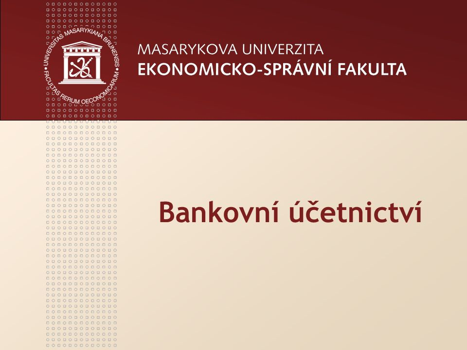 www.econ.muni.cz Bankovní účetnictví - úvodní přednáška2 BANKOVNÍ ÚČETNICTVÍ ZÁKLADNÍ STUDIJNÍ LITERATURA PETRJÁNOŠOVÁ, B.: Účetnictví bank.
