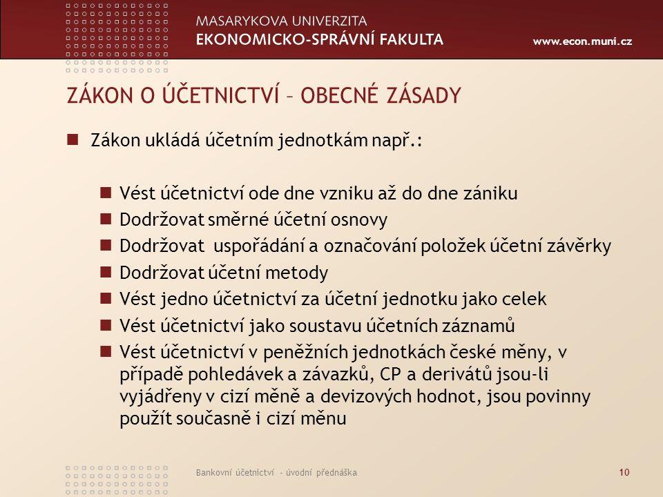 www.econ.muni.cz Bankovní účetnictví - úvodní přednáška10 ZÁKON O ÚČETNICTVÍ – OBECNÉ ZÁSADY Zákon ukládá účetním jednotkám např.: Vést účetnictví ode