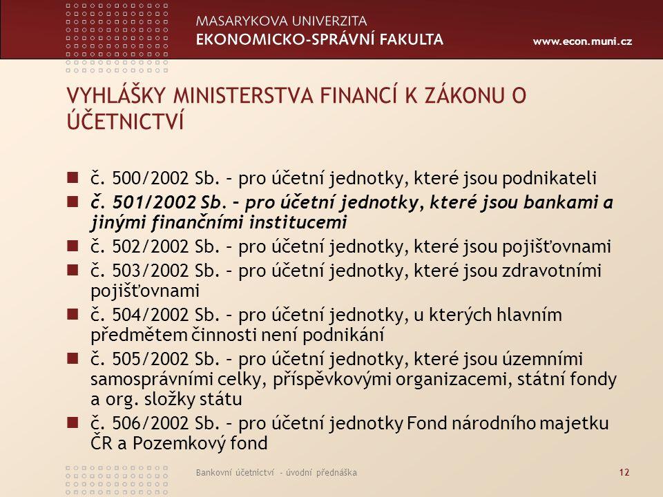 www.econ.muni.cz Bankovní účetnictví - úvodní přednáška12 VYHLÁŠKY MINISTERSTVA FINANCÍ K ZÁKONU O ÚČETNICTVÍ č. 500/2002 Sb. – pro účetní jednotky, k