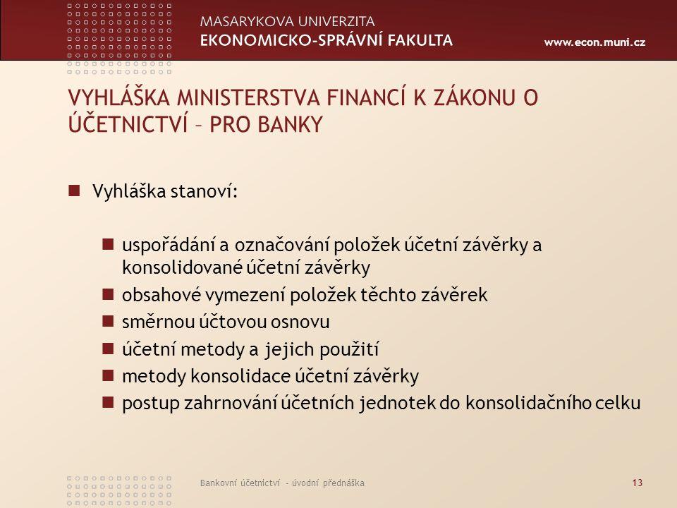 www.econ.muni.cz Bankovní účetnictví - úvodní přednáška13 VYHLÁŠKA MINISTERSTVA FINANCÍ K ZÁKONU O ÚČETNICTVÍ – PRO BANKY Vyhláška stanoví: uspořádání