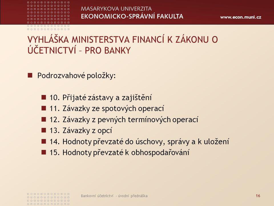 www.econ.muni.cz Bankovní účetnictví - úvodní přednáška16 VYHLÁŠKA MINISTERSTVA FINANCÍ K ZÁKONU O ÚČETNICTVÍ – PRO BANKY Podrozvahové položky: 10. Př