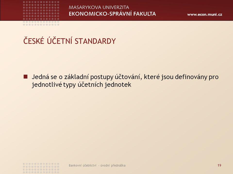 www.econ.muni.cz Bankovní účetnictví - úvodní přednáška19 ČESKÉ ÚČETNÍ STANDARDY Jedná se o základní postupy účtování, které jsou definovány pro jedno