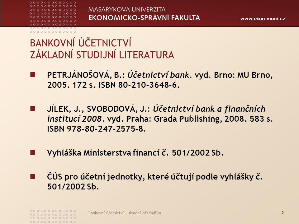 www.econ.muni.cz Bankovní účetnictví - úvodní přednáška3 BANKOVNÍ ÚČETNICTVÍ TÉMATICKÝ PLÁN PŘEDNÁŠEK TýdenTéma 1Legislativa v oblasti bankovního účetnictví, účetní osnova a postupy účtování pro banky 2Účtování pokladních operací a operací na mezibankovních účtech 3Účtování vkladových a úvěrových operací klientů nebankovních subjektů 4Účtování ostatních pohledávek a závazků vůči třetím osobám 5Operace banky s cennými papíry 6Účtování hmotného, nehmotného majetku a zásob 7Účtování dlouhodobých cizích zdrojů a vlastního kapitálu 8Účtování bankovních nákladů 9Účtování bankovních výnosů 10Účtování v bankovní podrozvaze 11Individuální účetní závěrka banky 12Konsolidovaná účetní závěrka banky 13Výroční zpráva banky a povinnost zveřejňování údajů