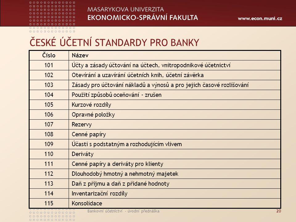 www.econ.muni.cz Bankovní účetnictví - úvodní přednáška20 ČESKÉ ÚČETNÍ STANDARDY PRO BANKY ČísloNázev 101Účty a zásady účtování na účtech, vnitropodni