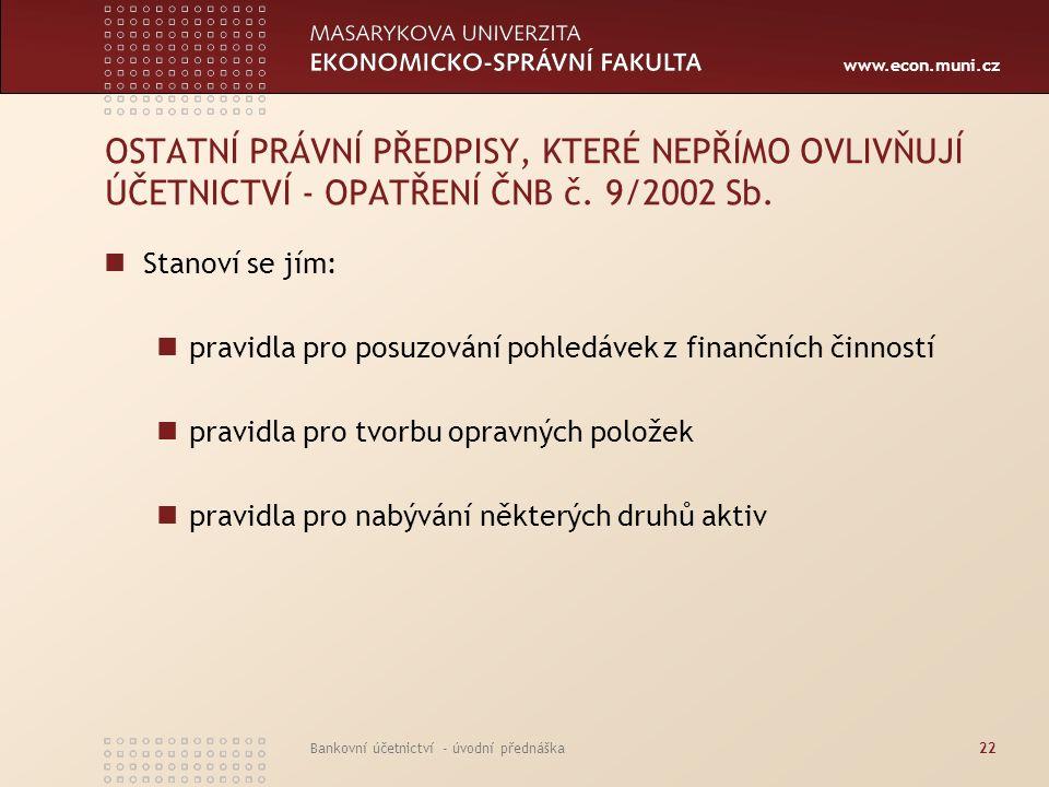 www.econ.muni.cz Bankovní účetnictví - úvodní přednáška22 OSTATNÍ PRÁVNÍ PŘEDPISY, KTERÉ NEPŘÍMO OVLIVŇUJÍ ÚČETNICTVÍ - OPATŘENÍ ČNB č. 9/2002 Sb. Sta