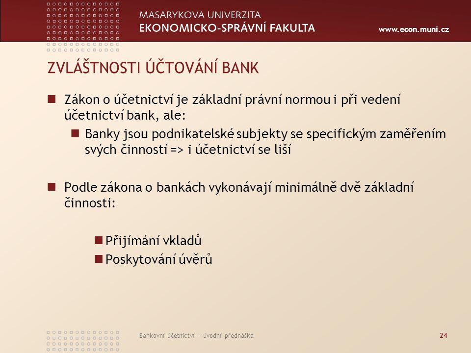 www.econ.muni.cz Bankovní účetnictví - úvodní přednáška24 ZVLÁŠTNOSTI ÚČTOVÁNÍ BANK Zákon o účetnictví je základní právní normou i při vedení účetnict