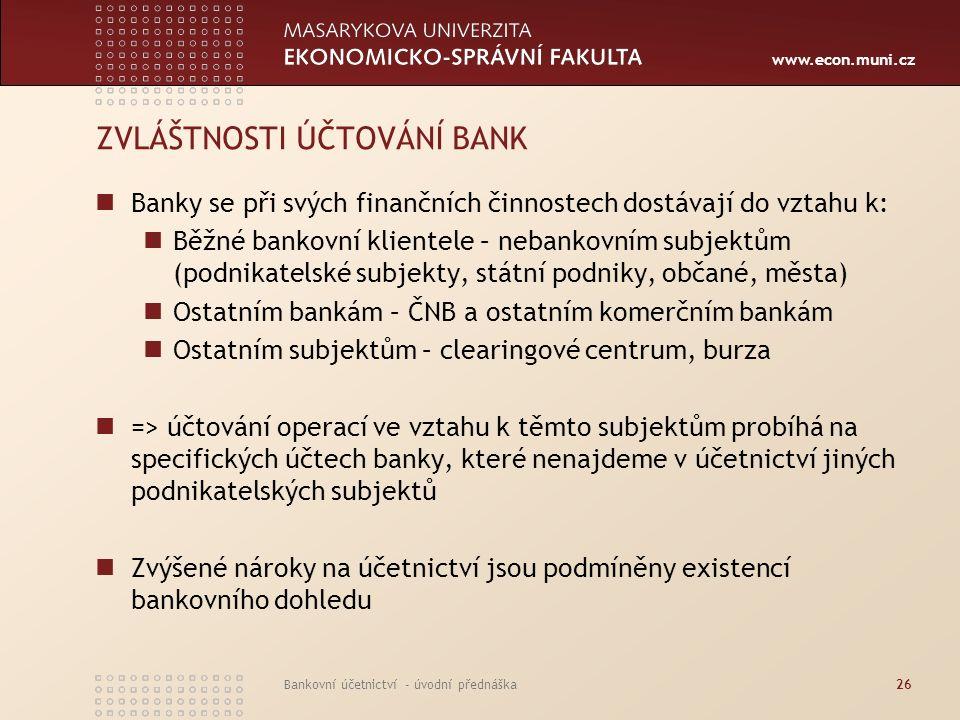 www.econ.muni.cz Bankovní účetnictví - úvodní přednáška26 ZVLÁŠTNOSTI ÚČTOVÁNÍ BANK Banky se při svých finančních činnostech dostávají do vztahu k: Bě