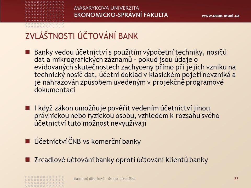 www.econ.muni.cz Bankovní účetnictví - úvodní přednáška27 ZVLÁŠTNOSTI ÚČTOVÁNÍ BANK Banky vedou účetnictví s použitím výpočetní techniky, nosičů dat a