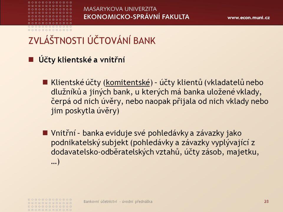www.econ.muni.cz Bankovní účetnictví - úvodní přednáška28 ZVLÁŠTNOSTI ÚČTOVÁNÍ BANK Účty klientské a vnitřní Klientské účty (komitentské) – účty klien