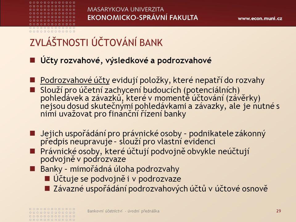 www.econ.muni.cz Bankovní účetnictví - úvodní přednáška29 ZVLÁŠTNOSTI ÚČTOVÁNÍ BANK Účty rozvahové, výsledkové a podrozvahové Podrozvahové účty eviduj