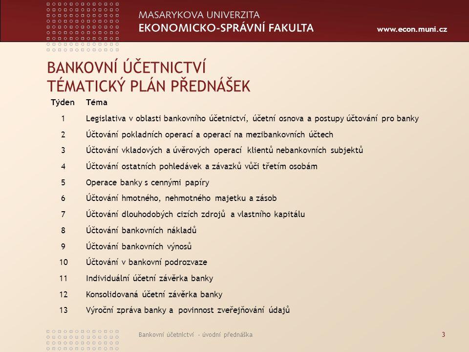 www.econ.muni.cz Bankovní účetnictví - úvodní přednáška3 BANKOVNÍ ÚČETNICTVÍ TÉMATICKÝ PLÁN PŘEDNÁŠEK TýdenTéma 1Legislativa v oblasti bankovního účet