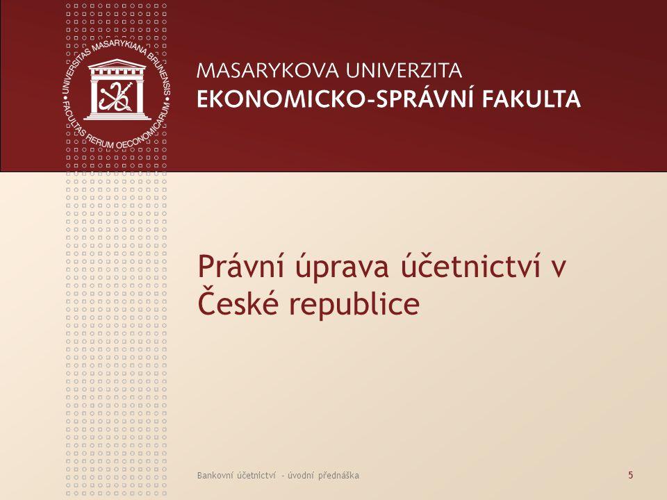 www.econ.muni.cz Bankovní účetnictví - úvodní přednáška6 PRÁVNÍ ÚPRAVA ÚČETNICTVÍ V ČR - OBECNĚ 1.