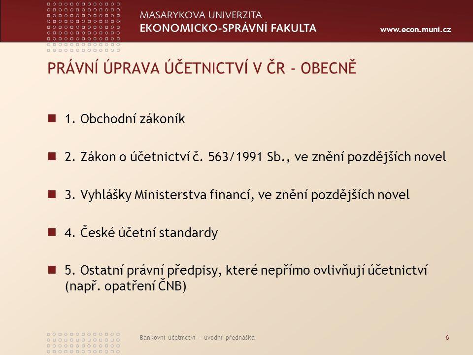 www.econ.muni.cz Bankovní účetnictví - úvodní přednáška6 PRÁVNÍ ÚPRAVA ÚČETNICTVÍ V ČR - OBECNĚ 1. Obchodní zákoník 2. Zákon o účetnictví č. 563/1991