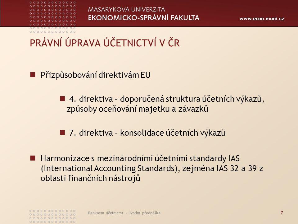 www.econ.muni.cz Bankovní účetnictví - úvodní přednáška7 PRÁVNÍ ÚPRAVA ÚČETNICTVÍ V ČR Přizpůsobování direktivám EU 4. direktiva – doporučená struktur