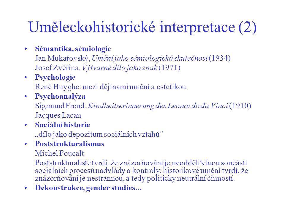 """Uměleckohistorické interpretace (2) Sémantika, sémiologie Jan Mukařovský, Umění jako sémiologická skutečnost (1934) Josef Zvěřina, Výtvarné dílo jako znak (1971) Psychologie René Huyghe: mezi dějinami umění a estetikou Psychoanalýza Sigmund Freud, Kindheitserinnerung des Leonardo da Vinci (1910) Jacques Lacan Sociální historie """"dílo jako depozitum sociálních vztahů Poststrukturalismus Michel Foucalt Poststrukturalisté tvrdí, že znázorňování je neoddělitelnou součástí sociálních procesů nadvlády a kontroly, historikové umění tvrdí, že znázorňování je nestrannou, a tedy politicky neutrální činností."""