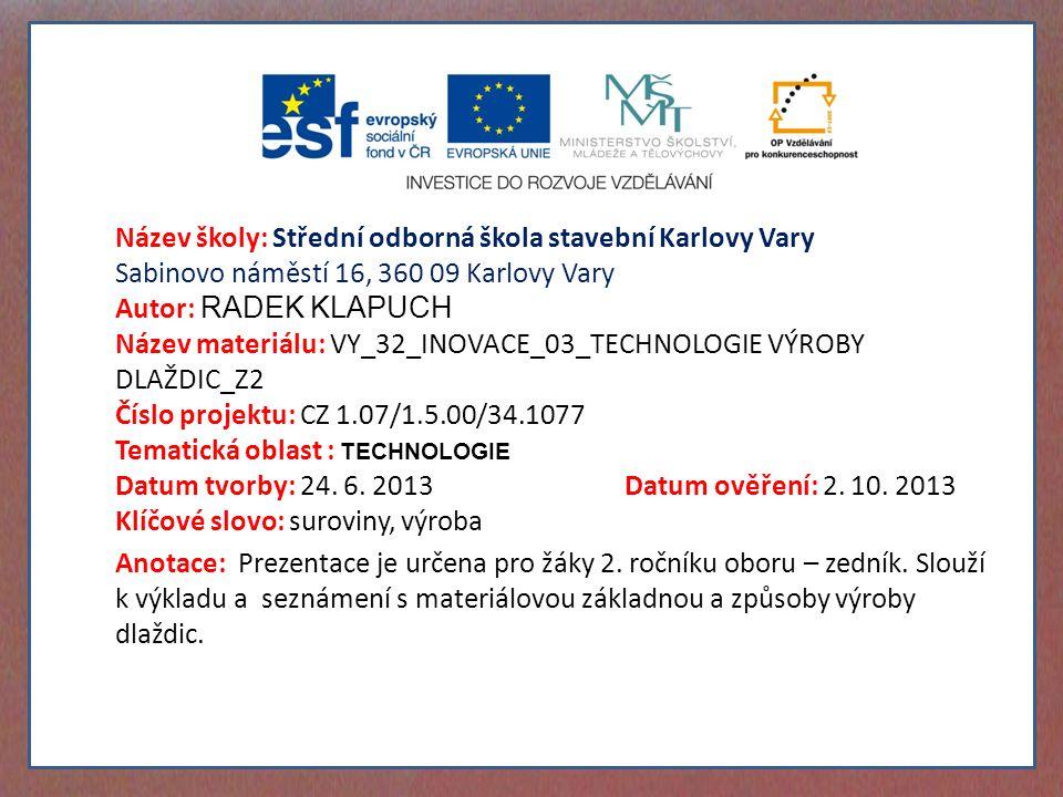 Název školy: Střední odborná škola stavební Karlovy Vary Sabinovo náměstí 16, 360 09 Karlovy Vary Autor: RADEK KLAPUCH Název materiálu: VY_32_INOVACE_03_TECHNOLOGIE VÝROBY DLAŽDIC_Z2 Číslo projektu: CZ 1.07/1.5.00/34.1077 Tematická oblast : TECHNOLOGIE Datum tvorby: 24.