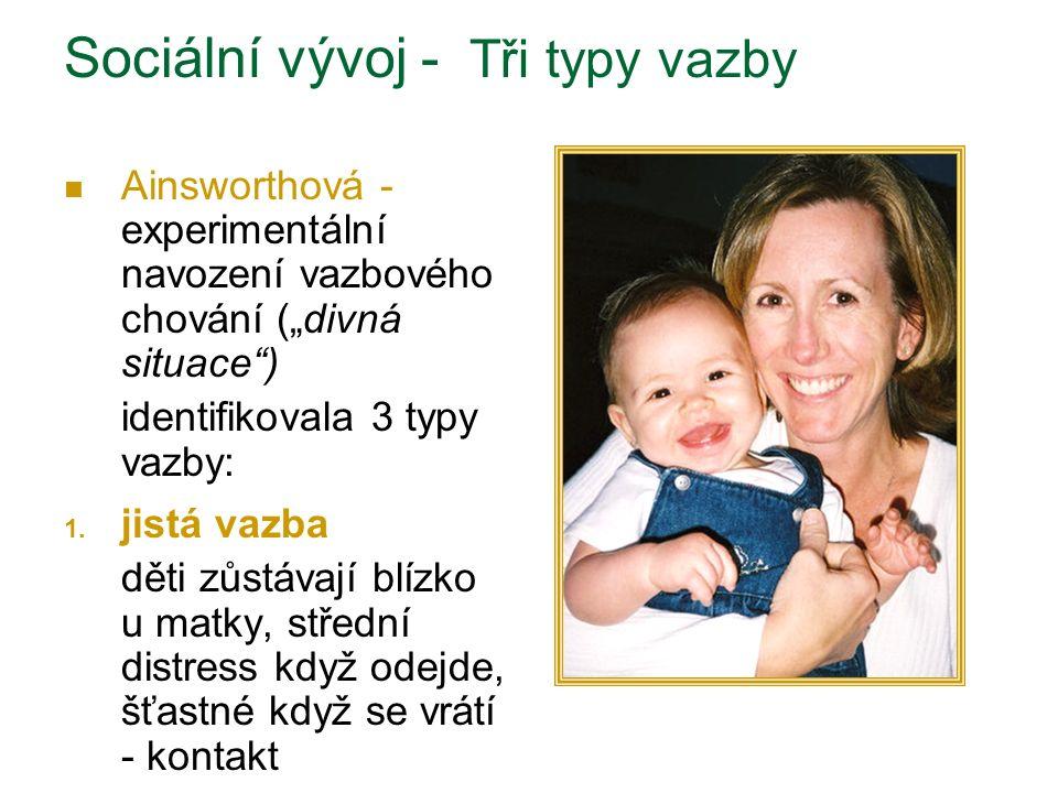 2.vyhýbavá vazba dítě se chová stejně k matce i cizí osobě a jen zřídka křičí, když matka odejde 3.úzkostná/ambivalení dítě je neklidné, když matka odejde; když se matka vrátí, dítě vzhledává blízkost ale také se snaží vykroutit Sociální vývoj - Tři typy vazby