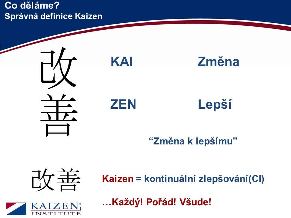 """Co děláme? Správná definice Kaizen 9 KAI Změna ZENLepší """"Změna k lepšímu"""" Kaizen = kontinuální zlepšování(CI) …Každý! Pořád! Všude!"""
