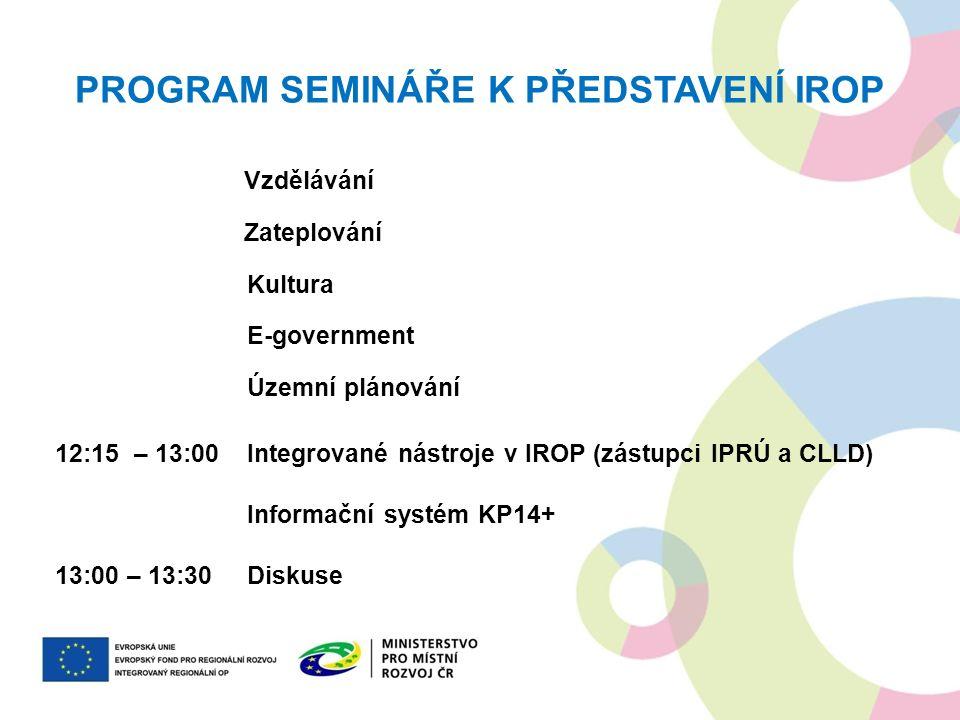 PROGRAM SEMINÁŘE K PŘEDSTAVENÍ IROP Vzdělávání Zateplování Kultura E-government Územní plánování 12:15 – 13:00Integrované nástroje v IROP (zástupci IP