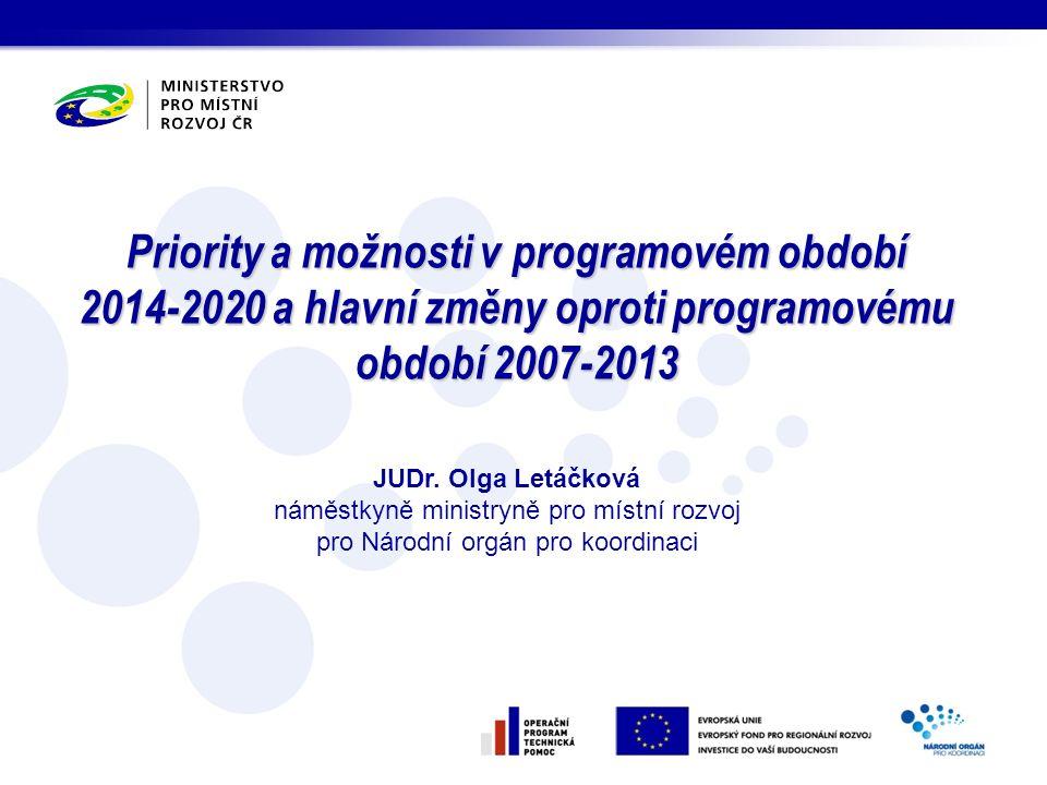 Priority a možnosti v programovém období 2014-2020 a hlavní změny oproti programovému období 2007-2013 JUDr. Olga Letáčková náměstkyně ministryně pro